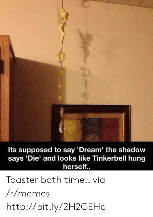 """The Shadow: Its supposed to say '""""Dream' the shadow  says 'Die' and looks like Tinkerbell hung  herself.. Toaster bath time.. via /r/memes http://bit.ly/2H2GEHc"""