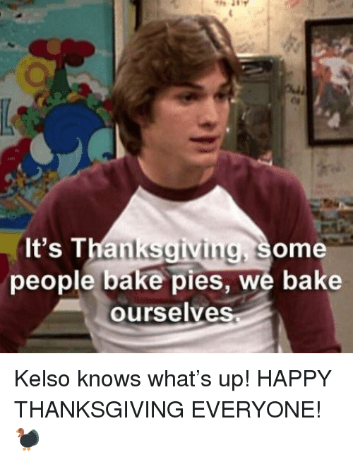happy thanksgiving: It's Thanksgiving, some  people bake pies, we bake  ourselve Kelso knows what's up! HAPPY THANKSGIVING EVERYONE! 🦃
