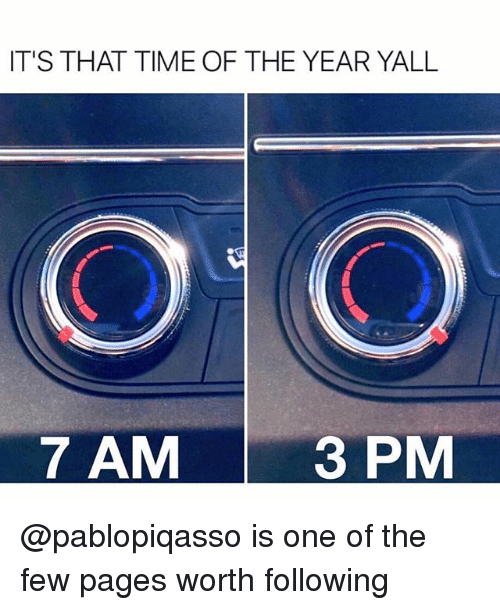 Funny, Time, and Pages: IT'S THAT TIME OF THE YEAR YALL  7 AM  3 PM @pablopiqasso is one of the few pages worth following