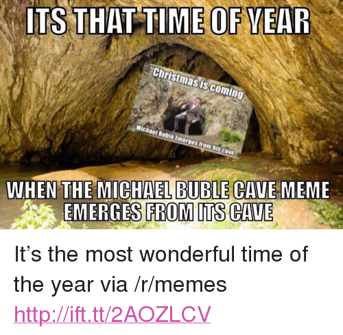 """Michael Buble: ITS THAT TIME OF VEAR  Christmas iscoming  WHEN THE MICHAEL BUBLE CAVE MEME  EMERGES FROM ITS CAVE <p>It&rsquo;s the most wonderful time of the year via /r/memes <a href=""""http://ift.tt/2AOZLCV"""">http://ift.tt/2AOZLCV</a></p>"""