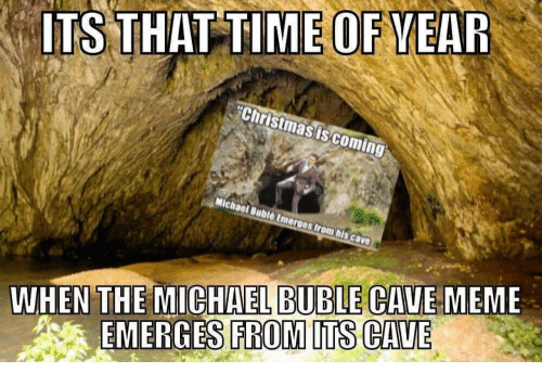 Michael Buble: ITS THAT TIME OF VEAR  Christmas iscoming  WHEN THE MICHAEL BUBLE CAVE MEME  EMERGES FROM ITS CAVE