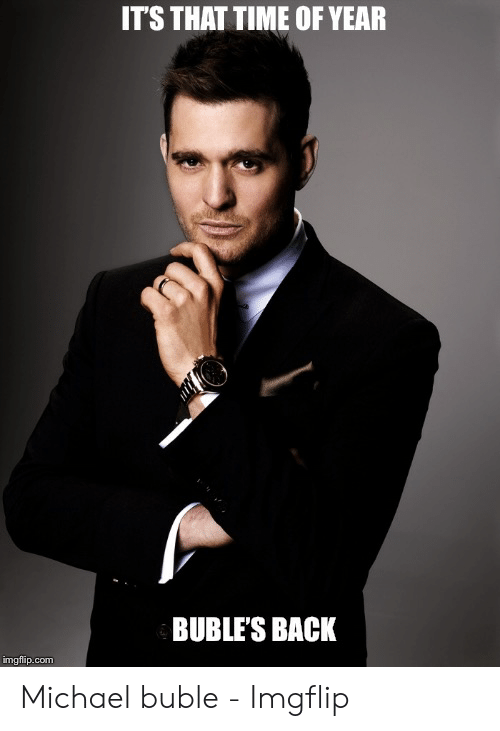 Michael Buble Christmas Meme: ITS THAT TIME OF YEAR  BUBLE'S BACK  imgfip.com Michael buble - Imgflip