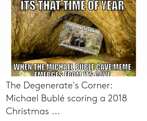 Michael Buble Christmas Meme: ITS THAT TIME OF YEAR  Christmasis coming  Michael Buble Emeres from his cave  WHEN THE MICHAEL BUBLE CAVE MEME  EMERGES EROM ITS CAVE The Degenerate's Corner: Michael Bublé scoring a 2018 Christmas ...