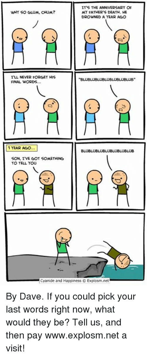 Dank, Cyanide and Happiness, and Death: ITS THE ANNIVERSARY OF  MY FATHER'S DEATH. HE  DROWNED A YEAR AGO  WHY SO GLUM, CHUM?  I'LL NEVER FORGET HIS  FINAL WORDS..  1 YEAR AGO  SON, I'VE GOT SOMETHING  TO TELL You  Cyanide and Happiness © Explosm.net By Dave. If you could pick your last words right now, what would they be? Tell us, and then pay www.explosm.net a visit!