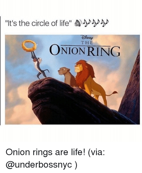 "Onion Ring: ""It's the circle of life""  THE  ONION RING Onion rings are life! (via: @underbossnyc )"