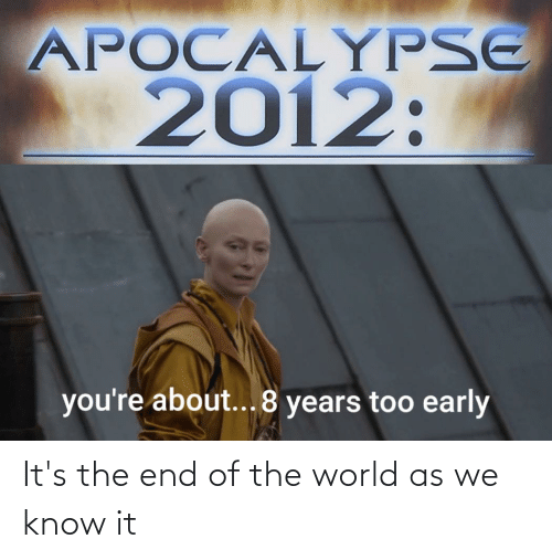 Its The End Of The World: It's the end of the world as we know it