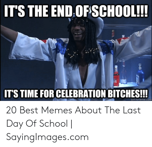 End Of School Year Meme: IT'S THE END OFSCHOOL!!!  IT'S TIME FOR CELEBRATION BITCHES!!!  quickmeme.com 20 Best Memes About The Last Day Of School | SayingImages.com
