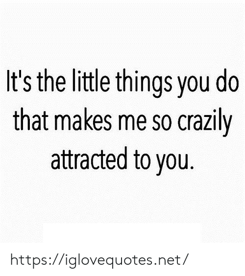 That Makes Me: It's the little things you do  that makes me so crazily  attracted to you. https://iglovequotes.net/
