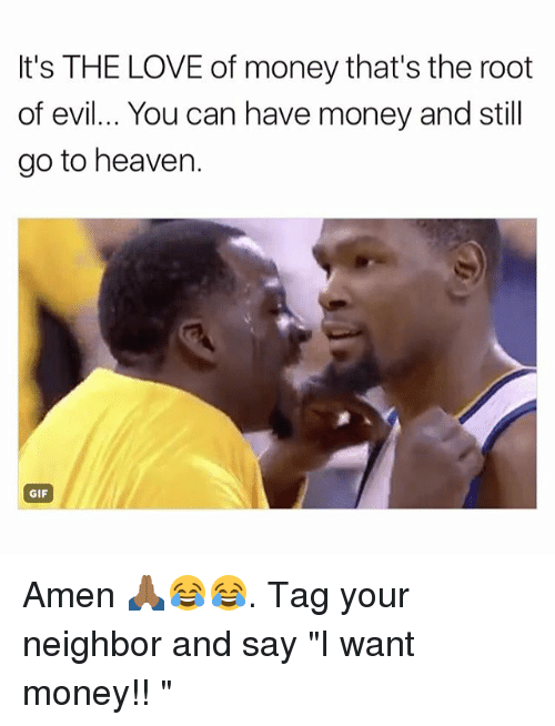 "Gif, Heaven, and Love: It's THE LOVE of money that's the root  of evil... You can have money and still  go to heaven.  GIF Amen 🙏🏾😂😂. Tag your neighbor and say ""I want money!! """