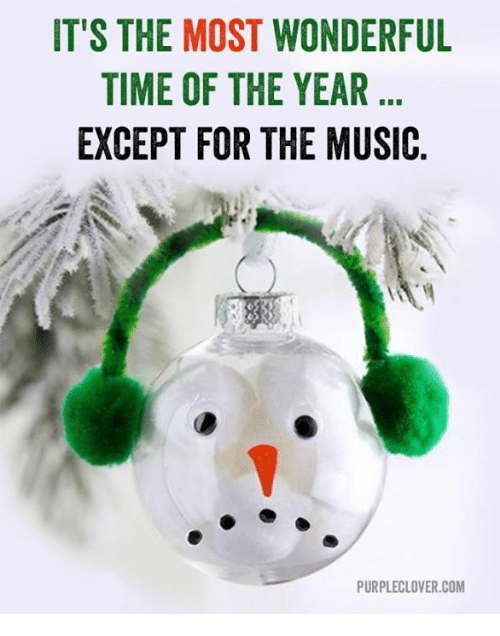 memes: IT'S THE MOST WONDERFUL  TIME OF THE YEAR  EXCEPT FOR THE MUSIC  PURPLECLOVER.COM