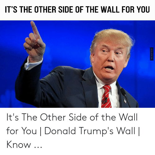 Other Side Of The Wall For You: IT'S THE OTHER SIDE OF THE WALL FOR YOU It's The Other Side of the Wall for You | Donald Trump's Wall | Know ...