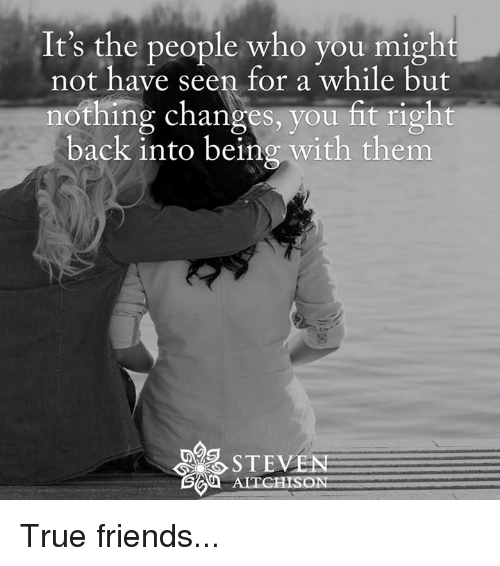 Goya: It's the people who you might  not have seen for a while but  nothing changes, you fit right  back into being with them  STEVEN  GOYA ALEGHISON True friends...