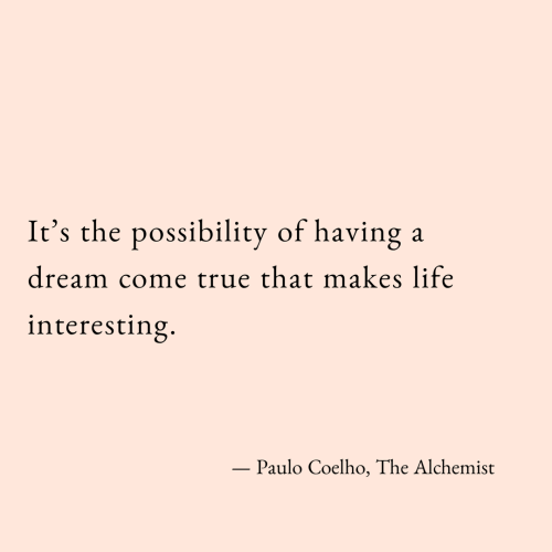 True That: It's the possibility of having  dream come true that makes life  interesting.  - Paulo Coelho, The Alchemist