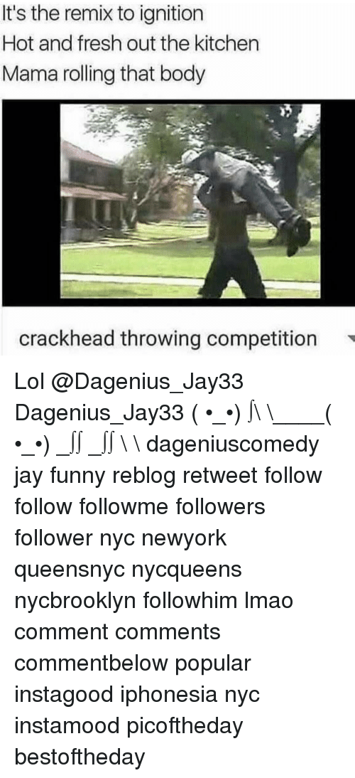 ignite: It's the remix to ignition  Hot and fresh out the kitchen  Mama rolling that body  crackhead throwing competition Lol @Dagenius_Jay33 Dagenius_Jay33 ( •_•) ∫\ \____( •_•) _∫∫ _∫∫ɯ \ \ dageniuscomedy jay funny reblog retweet follow follow followme followers follower nyc newyork queensnyc nycqueens nycbrooklyn followhim lmao comment comments commentbelow popular instagood iphonesia nyc instamood picoftheday bestoftheday