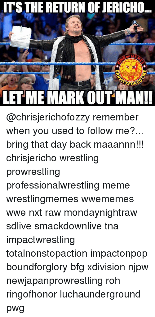 tna: ITS THE RETURN OF JERICHO  FORS  LET ME MARK OUT MAN!! @chrisjerichofozzy remember when you used to follow me?... bring that day back maaannn!!! chrisjericho wrestling prowrestling professionalwrestling meme wrestlingmemes wwememes wwe nxt raw mondaynightraw sdlive smackdownlive tna impactwrestling totalnonstopaction impactonpop boundforglory bfg xdivision njpw newjapanprowrestling roh ringofhonor luchaunderground pwg