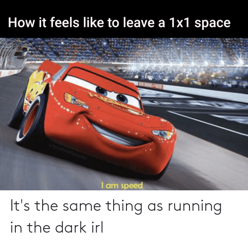 Running In The: It's the same thing as running in the dark irl