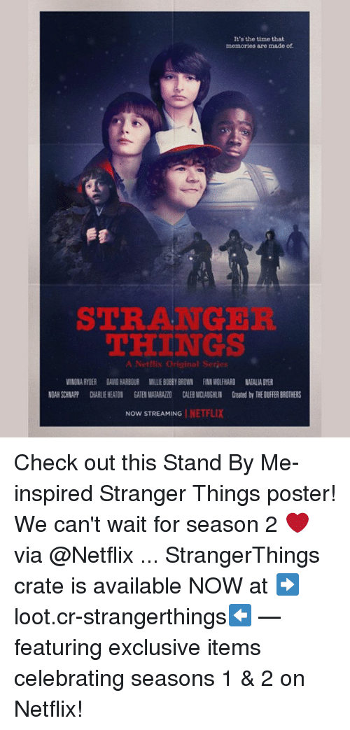 posterized: It's the time that  memories are made of.  STRANGER  THINGS  A Netflix Original Serjes  WINONA RYDER DAVID HARBOUR MILLIE BOBBY BROWN FINN WOLFHARD NATALIA DYER  NOAH SCHNAPP CHARLIE HEATON GATEN MATARAZZO CALEB MCLAUGHLIN Created by THE DUIFFER BROTHERS  NOW STREAMING | NE 1-7. Check out this Stand By Me-inspired Stranger Things poster! We can't wait for season 2 ❤️ via @Netflix ... StrangerThings crate is available NOW at ➡️loot.cr-strangerthings⬅️ — featuring exclusive items celebrating seasons 1 & 2 on Netflix!