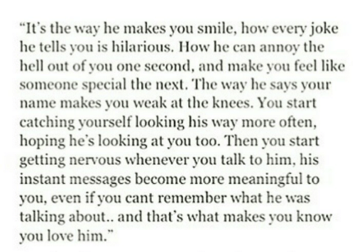 "Is Hilarious: ""It's the way he makes you smile, how every joke  he tells you is hilarious. How he can annoy the  hell out of you one second, and make you feel like  someone special the next. The way he says your  name makes you weak a the knees. You start  catching yourself looking his way more often,  hoping he's looking at you too. Then you start  getting nervous whenever you talk to him, his  instant messages become more meaningful to  you, even if you cant remember what he was  talking about.. and that's what makes you know  you love him"