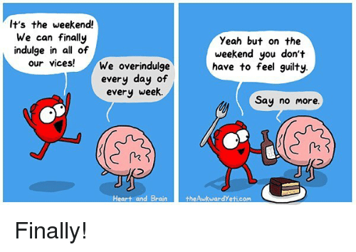 its the weekend: It's the weekend!  We can finally  indulge in all of  our vices!  Yeah but on the  weekend you don't  have to feel guilty.  We overindulge  every day of  every week.  Say no more  Heart and BraintheAwkwardYeti.com Finally!