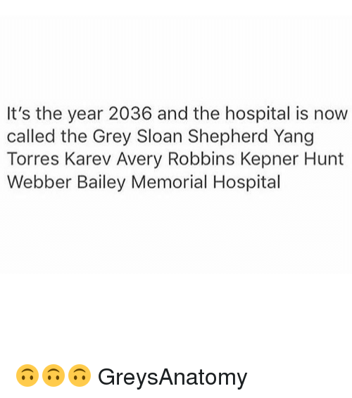 torr: It's the year 2036 and the hospital is now  called the Grey Sloan Shepherd Yang  Torres Karev Avery Robbins Kepner Hunt  Webber Bailey Memorial Hospital 🙃🙃🙃 GreysAnatomy