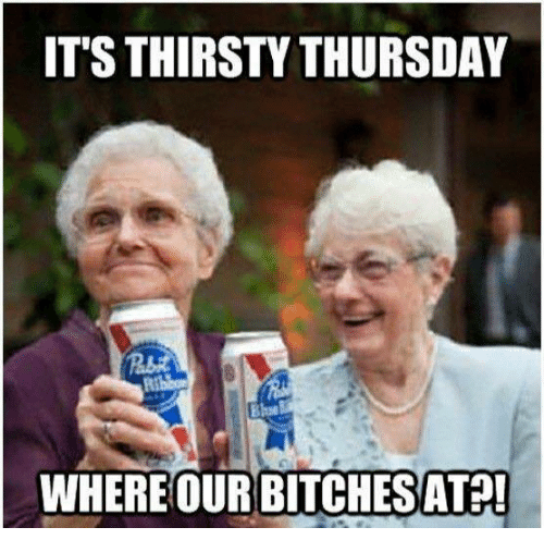 thirsty thursday: IT'S THIRSTY THURSDAY  WHERE OUR BITCHESAT