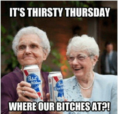 thirsty thursday: IT'S THIRSTY THURSDAY  WHERE OUR BITCHESATP