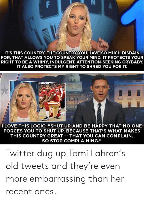 """indulgent: IT'S THIS COUNTRY, THE COUNTRY YOU HAVE SO MUCH DISDAIN  FOR, THAT ALLOWS YOU TO SPEAK YOUR MIND. IT PROTECTS YOUR  RIGHT TO BE A WHINY, INDULGENT, ATTENTION-SEEKING CRYBABY.  IT ALSO PROTECTS MY RIGHT TO SHRED YOU FOR IT.  ILOVE THIS LOGIC: """"SHUT UP AND BE HAPPY THAT NO ONE  FORCES YOU TO SHUT UP. BECAUSE THAT'S WHAT MAKES  THIS COUNTRY GREAT -- THAT YOU CAN COMPLAIN.  SO STOP COMPLAINING.""""  FP Twitter dug up Tomi Lahren's old tweets and they're even more embarrassing than her recent ones."""