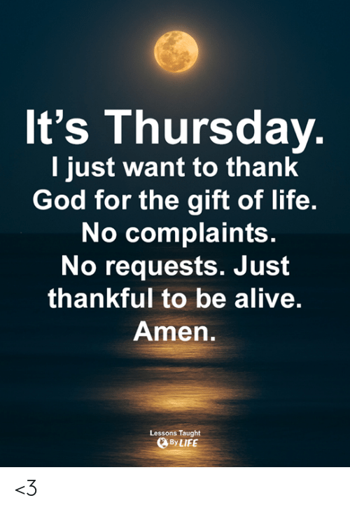 Life No: It's Thursday  I just want to thank  God for the gift of life.  No complaints  No requests. Just  thankful to be alive.  Amen  Lessons Taught  ByLIFE <3