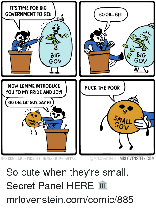 my pride: IT'S TIME FOR BIG  GOVERNMENT TO GO!  BIG  GOV  NOW LEMME INTRODUCE  YOU TO MY PRIDE AND Joy!  GO ON, LIL' GUY SAY HI  Gov  THIS COMIC MADE POSSIBLE THANKS TO DAN PAPPAS  GO ON... GET  BIG  GOV  FUCK THE POOR  SMALL  OV  MRLOVENSTEIN.COM  @MrLovenste So cute when they're small.  Secret Panel HERE 🏛 mrlovenstein.com/comic/885