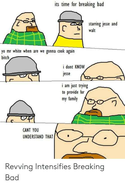 Yo Mr White: its time for breaking bad  starring jesse and  C  walt  yo mr white when are we gonna cook again  bitch  i dont KNOW  jesse  i am just trying  to provide for  my family  CANT YOU  UNDERSTAND THAT Revving Intensifies Breaking Bad