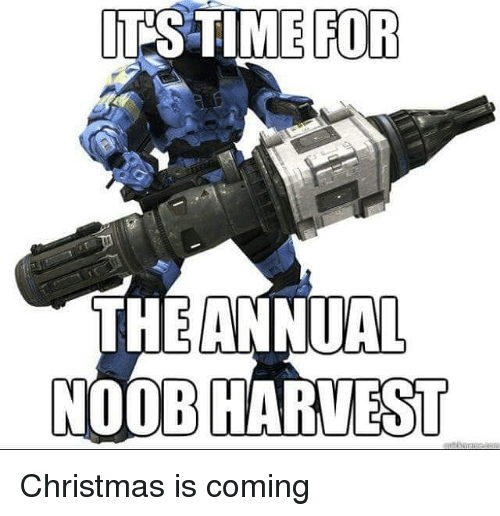christmas is coming: ITS TIME FOR  THE ANNUAL  NOOB HARVEST Christmas is coming