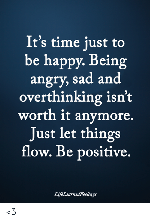 Be Positive: It's time just to  be happy. Being  angry, sad and  overthinking isn't  worth it anymore.  Just let things  flow. Be positive.  LifeLearned Feelings <3