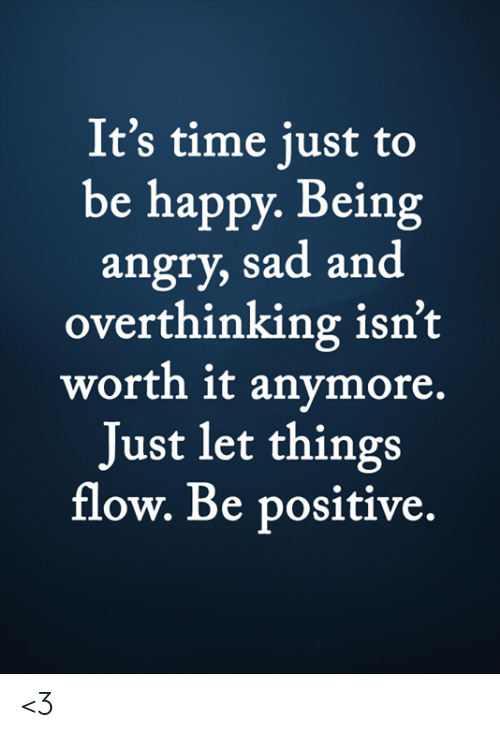Be Positive: It's time just to  be happy. Being  angry, sad and  overthinking isn't  worth it anymore.  Just let things  flow. Be positive. <3