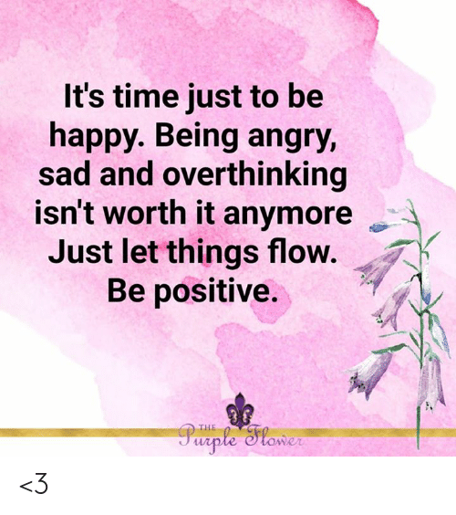Be Positive: It's time just to be  happy. Being angry,  sad and overthinking  isn't worth it anymore  Just let things flow.  Be positive.  Purple lower  THE <3