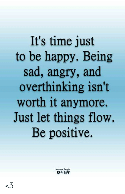 Be Positive: It's time just  to be happy. Being  sad, angry, and  overthinking isn't  worth it anymore.  Just let things flow.  Be positive.  Lessons Taught  By LIFE <3