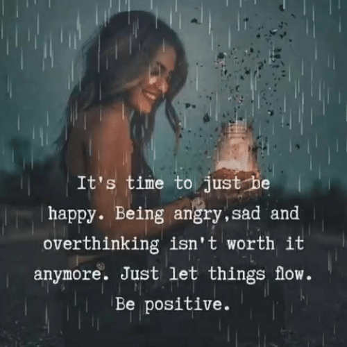 Be Positive: It's time to just be  | happy. Being angry, sad and  overthinking isn't worth it  anymore. Just let things flow.  Be positive