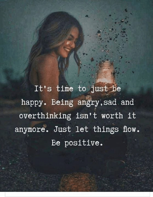Be Positive: It's time to just be  happy. Being angry,sad and  overthinking isn't worth it  anymore. Just let things flow.  Be positive.