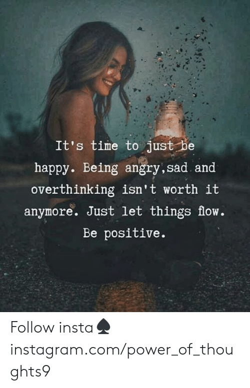 Be Positive: It's time to just be  happy. Being angry,sad and  overthinking isn't worth it  anymore. Just let things flow.  Be positive. Follow insta♠️instagram.com/power_of_thoughts9