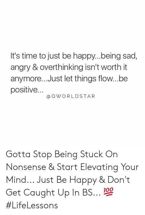 Be Positive: It's time to just be happy..being sad,  angry & overthinking isn't worth it  anymore... Just let things flow...be  positive...  @ Q WORLDSTAR Gotta Stop Being Stuck On Nonsense & Start Elevating Your Mind... Just Be Happy & Don't Get Caught Up In BS... 💯 #LifeLessons