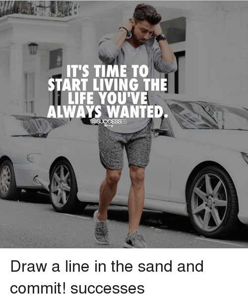 Living The Life: IT'S TIME TO  START LIVING THE  LIFE YOU'VE  ALWAYS WANTED. Draw a line in the sand and commit! successes