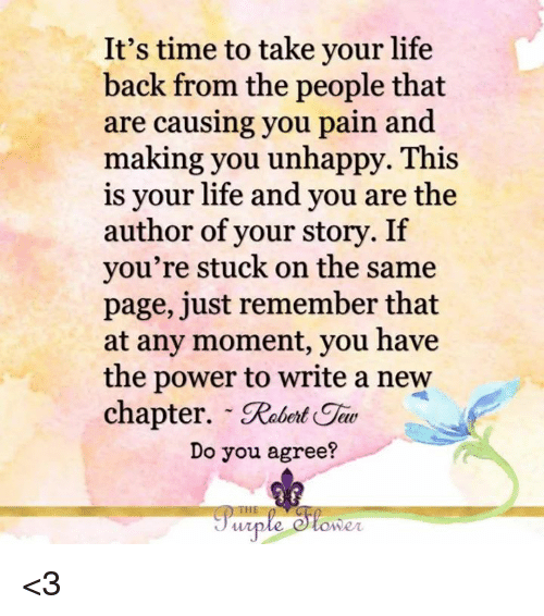 moment: It's time to take your life  back from the people that  are causing you pain and  making you unhappy. This  is your life and you are the  author of your story. If  you're stuck on the same  page, just remember that  at any moment, you have  the power to write a new  chapter. Rabnt Gi  Do you agree?  owe <3