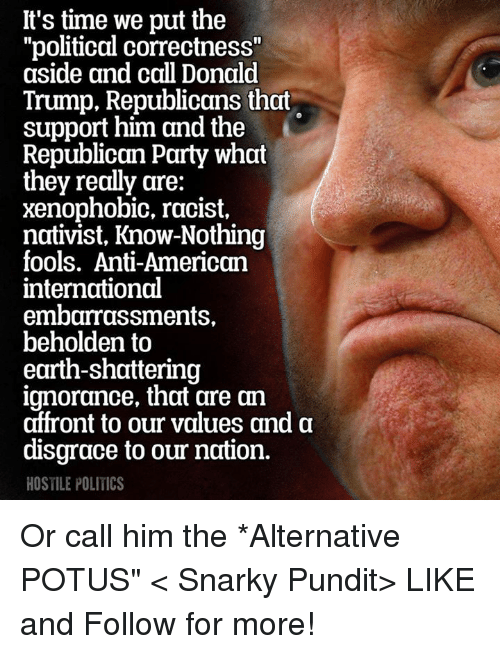 "pundits: It's time we put the  ""political correctness""  aside and call Donald  Trump, Republicans that  support him and the  Republican Party what  they really are:  xenophobic, racist,  nativist, Know-Nothing  fools. Anti-American  international  embarrassments,  beholden to  earth-shattering  ignorance, that are an  affront to our values and a  disgrace to our nation.  HOSTILE POLITICS Or call him the *Alternative POTUS""  < Snarky Pundit> LIKE and Follow for more!"
