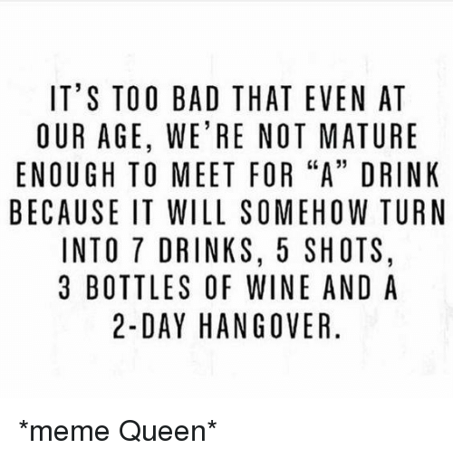 """Bad, Dank, and Drinking: IT'S TOO BAD THAT EVEN AT  OUR AGE, WE'RE NOT MATURE  ENOUGH TO MEET FOR """"A"""" DRINK  BECAUSE IT WILL SOMEHOW TURN  INTO 7 DRINKS, 5 SHOTS,  3 BOTTLES OF WINE AND A  2-DAY HANGOVER *meme Queen*"""