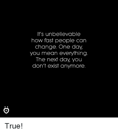 True, Mean, and Change: It's unbelievablee  how fast people can  change. One day  you mean everything  The next day, you  don't exist anymore  AR True!