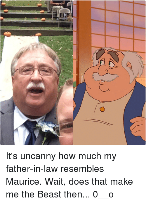 Funny, Beast, and The Beast: It's uncanny how much my father-in-law resembles Maurice. Wait, does that make me the Beast then... 0__o