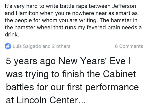 Brains, Memes, and Rap: It's very hard to write battle raps between Jefferson  and Hamilton when you're nowhere near as smart as  the people for whom you are writing. The hamster in  the hamster wheel that runs my fevered brain needs a  drink.  Luis Salgado and 2 others  6 Comments 5 years ago New Years' Eve I was trying to finish the Cabinet battles for our first performance at Lincoln Center...