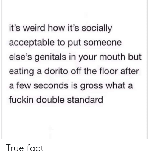 double standard: it's weird how it's socially  acceptable to put someone  else's genitals in your mouth but  eating a dorito off the floor after  a few seconds is gross what a  fuckin double standard True fact