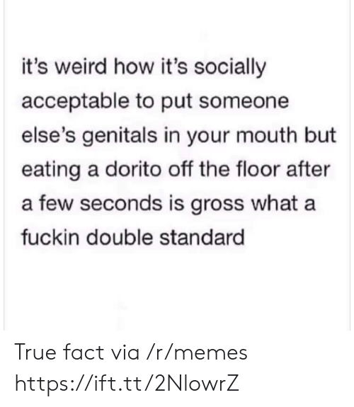 double standard: it's weird how it's socially  acceptable to put someone  else's genitals in your mouth but  eating a dorito off the floor after  a few seconds is gross what a  fuckin double standard True fact via /r/memes https://ift.tt/2NlowrZ
