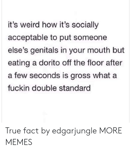 double standard: it's weird how it's socially  acceptable to put someone  else's genitals in your mouth but  eating a dorito off the floor after  a few seconds is gross what a  fuckin double standard True fact by edgarjungle MORE MEMES