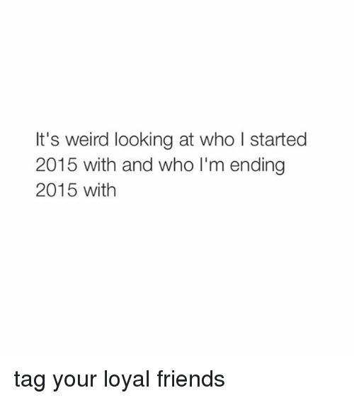 Weird Looks: It's weird looking at who l started  2015 with and who I'm ending  2015 with tag your loyal friends